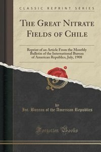The Great Nitrate Fields of Chile: Reprint of an Article From the Monthly Bulletin of the International Bureau of American Republics, by Int. Bureau of the American Republics