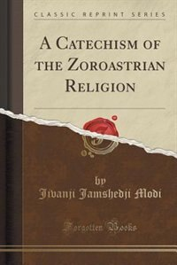 A Catechism of the Zoroastrian Religion (Classic Reprint)