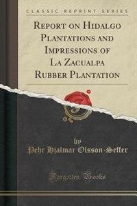 Report on Hidalgo Plantations and Impressions of La Zacualpa Rubber Plantation (Classic Reprint) by Pehr Hjalmar Olsson-seffer