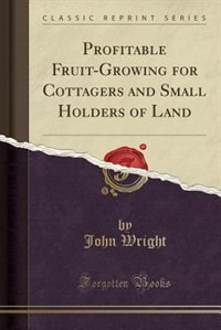 Profitable Fruit-Growing for Cottagers and Small Holders of Land (Classic Reprint)