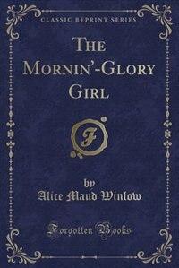 The Mornin'-Glory Girl (Classic Reprint) de Alice Maud Winlow