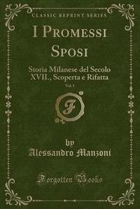 I Promessi Sposi, Vol. 1: Storia Milanese del Secolo XVII., Scoperta e Rifatta (Classic Reprint)
