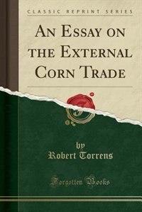 An Essay on the External Corn Trade (Classic Reprint) by Robert Torrens