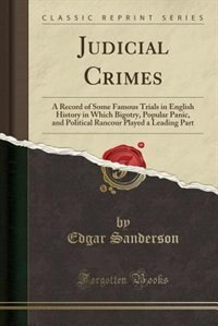 Judicial Crimes: A Record of Some Famous Trials in English History in Which Bigotry, Popular Panic, and Political Ra by Edgar Sanderson