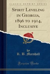 Spirit Leveling in Georgia, 1896 to 1914, Inclusive (Classic Reprint) by R. B. Marshall