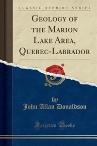 Geology of the Marion Lake Area, Quebec-Labrador (Classic Reprint)