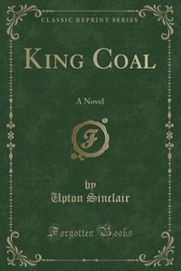 King Coal: A Novel (Classic Reprint) by Upton Sinclair