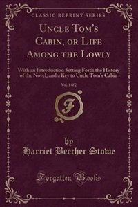 Uncle Tom's Cabin, or Life Among the Lowly, Vol. 1 (Classic Reprint)