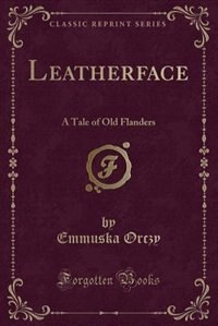 Leatherface: A Tale of Old Flanders (Classic Reprint)