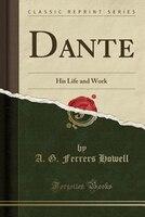 Dante: His Life and Work (Classic Reprint)