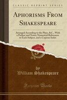 Aphorisms From Shakespeare: Arranged According to the Plays, &C., With a Preface and Notes…