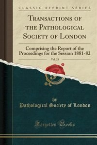 Transactions of the Pathological Society of London, Vol. 33: Comprising the Report of the Proceedings for the Session 1881-82 (Classic Reprint) by Pathological Society of London