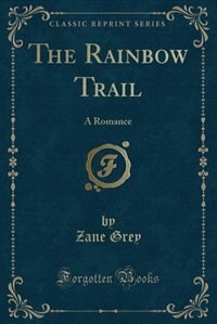 The Rainbow Trail: A Romance (Classic Reprint)