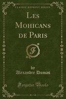 Les Mohicans de Paris (Classic Reprint)