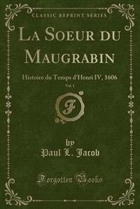 La Soeur du Maugrabin, Vol. 1: Histoire du Temps d'Henri IV, 1606 (Classic Reprint) by Paul L. Jacob