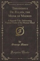 Theodosius De Zulvin, the Monk of Madrid, Vol. 2 of 4: A Spanish Tale, Delineating Various Traits…