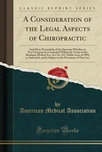 A Consideration of the Legal Aspects of Chiropractic: And More Particularly of the Question Whether or Not Chiropractic Is Included Within the Terms o by American Medical Association