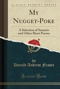 My Nugget-Poke: A Selection of Sonnets and Other Short Poems (Classic Reprint)