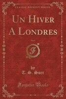 Un Hiver A Londres, Vol. 1 (Classic Reprint)