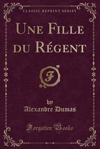 Une Fille du Régent (Classic Reprint) de Alexandre Dumas