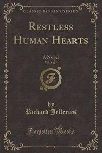 Restless Human Hearts, Vol. 1 of 3: A Novel (Classic Reprint)