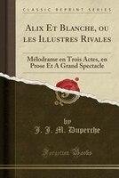 Alix Et Blanche, ou les Illustres Rivales: Mélodrame en Trois Actes, en Prose Et A Grand Spectacle…