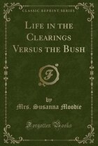 Life in the Clearings Versus the Bush (Classic Reprint)