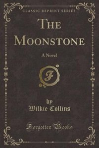 The Moonstone: A Novel (Classic Reprint) by Wilkie Collins