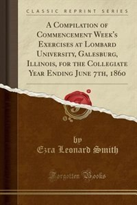 A Compilation of Commencement Week's Exercises at Lombard University, Galesburg, Illinois, for the…