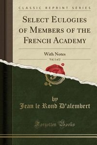 Select Eulogies of Members of the French Academy, Vol. 1 of 2: With Notes (Classic Reprint) de D'alembert, Jean Le Rond