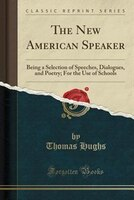 The New American Speaker: Being a Selection of Speeches, Dialogues, and Poetry; For the Use of…