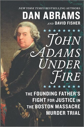 John Adams Under Fire: The Founding Father's Fight For Justice In The Boston Massacre Murder Trial by Dan Abrams