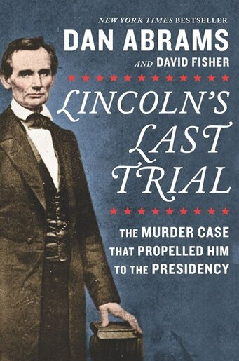 Lincoln's Last Trial: The Murder Case That Propelled Him To The Presidency by Dan Abrams