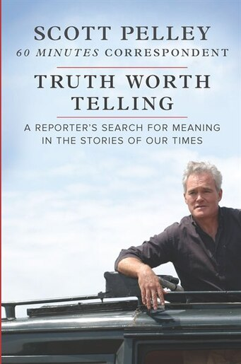 Truth Worth Telling: A Reporter's Search For Meaning In The Stories Of Our Times by Scott Pelley