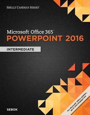 Shelly Cashman Microsoft® Office 365 & Powerpoint 2016: Intermediate,  Loose-leaf Version