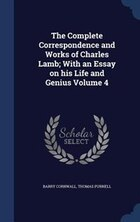 The Complete Correspondence and Works of Charles Lamb; With an Essay on his Life and Genius Volume 4