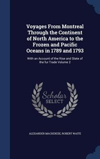 Voyages From Montreal Through the Continent of North America to the Frozen and Pacific Oceans in…