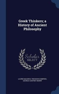 Greek Thinkers; a History of Ancient Philosophy by Laurie Magnus