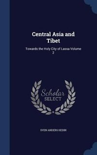 Central Asia and Tibet: Towards the Holy City of Lassa Volume 2