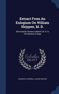 Extract From An Eulogium On William Shippen, M. D.: Delivered By Charles Caldwell, M. D. In The Medical College by Charles Caldwell
