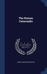 The Roman Catacombs by James Spencer Northcote