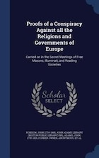 Proofs of a Conspiracy Against all the Religions and Governments of Europe: Carried on in the…