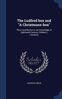 """The Ludford box and """"A Christmass-box"""": Their Contribution to our Knowledge of Eighteenth Century Children's Literature by Brian Alderson"""