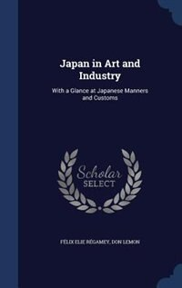 Japan in Art and Industry: With a Glance at Japanese Manners and Customs by Félix Elie Régamey