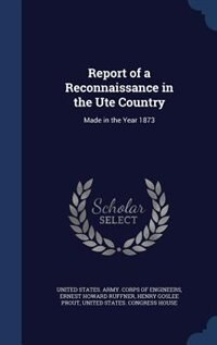 Report of a Reconnaissance in the Ute Country: Made in the Year 1873