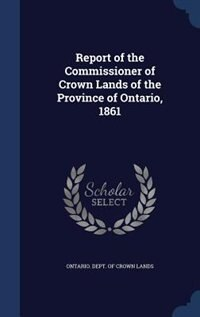 Report of the Commissioner of Crown Lands of the Province of Ontario, 1861 de Ontario. Dept. Of Crown Lands