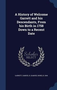 A History of Welcome Garrett and his Descendants, From his Birth in 1758 Down to a Recent Date by Samuel B. b. 1844 Garrett