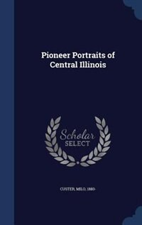 Pioneer Portraits of Central Illinois by Milo Custer