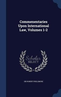 Commenentaries Upon International Law, Volumes 1-2 by Sir Robert Phillimore