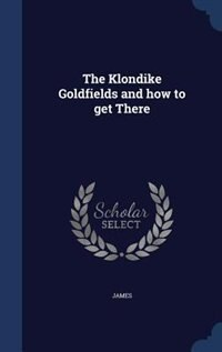 The Klondike Goldfields and how to get There by James
